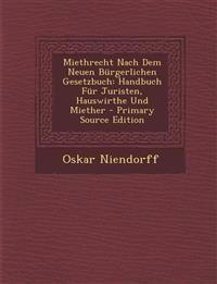 Miethrecht Nach Dem Neuen Bürgerlichen Gesetzbuch: Handbuch Für Juristen, Hauswirthe Und Miether - Primary Source Edition