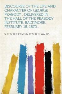 Discourse of the Life and Character of George Peabody : Delivered in the Hall of the Peabody Institute, Baltimore, February 18, 1870...