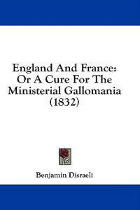 England And France: Or A Cure For The Ministerial Gallomania (1832)