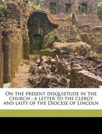 On the present disquietude in the church : a letter to the clergy and laity of the Diocese of Lincoln Volume Talbot collection of British pamphlets