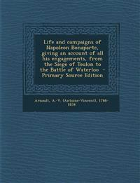 Life and campaigns of Napoleon Bonaparte, giving an account of all his engagements, from the Siege of Toulon to the Battle of Waterloo  - Primary Sour