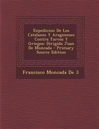 Expedicion de Los Catalanes y Aragoneses Contra Turcos y Griegos: Dirigida Juan de Moncada