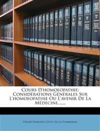 Cours D'homoeopathie: Considérations Générales Sur L'homoeopathie Ou L'avenir De La Médecine,......
