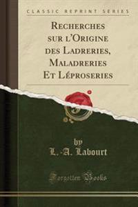 Recherches sur l'Origine des Ladreries, Maladreries Et Léproseries (Classic Reprint)