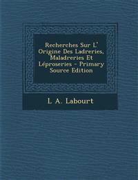 Recherches Sur L' Origine Des Ladreries, Maladreries Et Léproseries