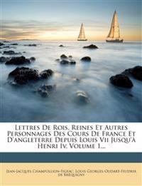 Lettres de Rois, Reines Et Autres Personnages Des Cours de France Et D'Angleterre Depuis Louis VII Jusqu'a Henri IV, Volume 1...