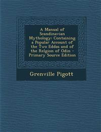A Manual of Scandinavian Mythology: Containing a Popular Account of the Two Eddas and of the Relgion of Odin - Primary Source Edition