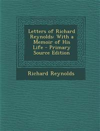 Letters of Richard Reynolds: With a Memoir of His Life - Primary Source Edition