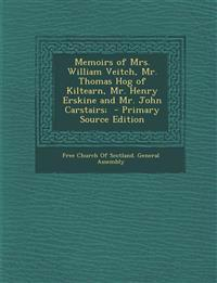 Memoirs of Mrs. William Veitch, Mr. Thomas Hog of Kiltearn, Mr. Henry Erskine and Mr. John Carstairs; - Primary Source Edition