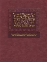 Voyage Pittoresque Dans L'Empire Ottoman, En Grece, Dans La Troade, Les Iles de L'Archipel Et Sur Les Cotes de L'Asie-Mineure, Volume 4 - Primary Sour