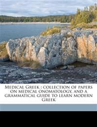Medical Greek : collection of papers on medical onomatology, and a grammatical guide to learn modern Greek