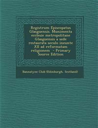 Registrum Episcopatus Glasguensis. Munimenta Ecclesie Metropolitane Glasguensis a Sede Restaurata Seculo Ineunte XII Ad Reformatam Religionem - Primar