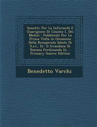 Sonetti: Per La Infermità E Guarigione Di Cosimo I, Dei Medici : Pubblicati Per La Prima Volta in Occasione Della Recuperata Salute Di S.a.I., Er. Il