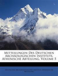 Mitteilungen Des Deutschen Archäologischen Instituts, Athenische Abteilung, Volume 5