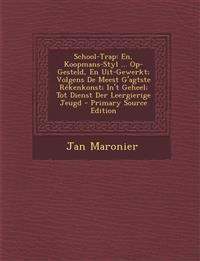 School-Trap: En, Koopmans-Styl ... Op-Gesteld, En Uit-Gewerkt; Volgens de Meest G'Agtste Rekenkonst; In't Geheel; Tot Dienst Der Le