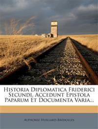 Historia Diplomatica Friderici Secundi. Accedunt Epistola Paparum Et Documenta Varia...