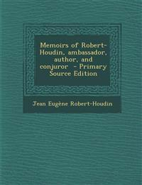 Memoirs of Robert-Houdin, ambassador, author, and conjuror  - Primary Source Edition