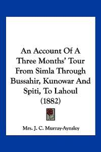 An Account of a Three Months' Tour from Simla Through Bussahir, Kunowar and Spiti, to Lahoul