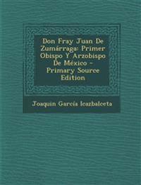 Don Fray Juan De Zumárraga: Primer Obispo Y Arzobispo De México - Primary Source Edition