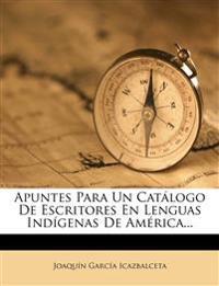 Apuntes Para Un Catálogo De Escritores En Lenguas Indígenas De América...