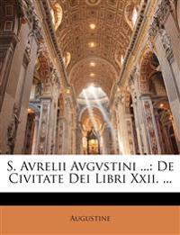 S. Avrelii Avgvstini ...: De Civitate Dei Libri Xxii. ...