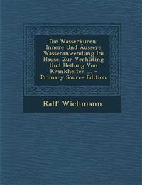 Die Wasserkuren: Innere Und Aussere Wasseranwendung Im Hause. Zur Verhuting Und Heilung Von Krankheiten ... - Primary Source Edition