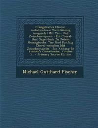 Evangelisches Choral-melodienbuch: Vierstimmig Ausgesetzt Mit Vor- Und Zwischen-spielen : Ein Choral- Und Orgel-buch Zu Jedem Gesangbuche. Vier Und Fu