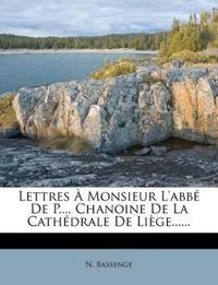 Lettres a Monsieur L'Abbe de P..., Chanoine de La Cathedrale de Liege......