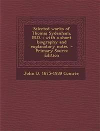 Selected Works of Thomas Sydenham, M.D.: With a Short Biography and Explanatory Notes - Primary Source Edition