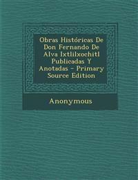 Obras Históricas De Don Fernando De Alva Ixtlilxochitl Publicadas Y Anotadas