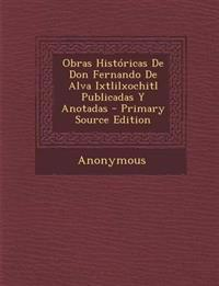 Obras Historicas de Don Fernando de Alva Ixtlilxochitl Publicadas y Anotadas - Primary Source Edition