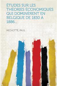 Etudes Sur Les Theories Economiques Qui Dominerent En Belgique de 1830 a 1886...