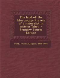 The land of the blue poppy: travels of a naturalist in eastern Tibet  - Primary Source Edition
