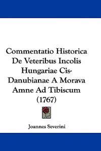 Commentatio Historica De Veteribus Incolis Hungariae Cis-danubianae a Morava Amne Ad Tibiscum