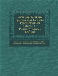 ACTA Capitulorum Generalium Ordinis Praedicatorum Volume 5 - Primary Source Edition