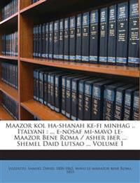 Maazor kol ha-shanah ke-fi minhag .. Italyani : ... e-nosaf mi-mavo le-Maazor Bene Roma / asher iber ... Shemel Daid Lutsao ... Volume 1