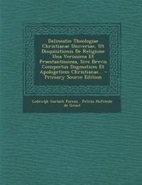 Delineatio Theologiae Christianae Universae, Ut Disquisitionis De Religione Una Verissima Et Praestantissima, Sive Brevis Conspectus Dogmatices Et Apo