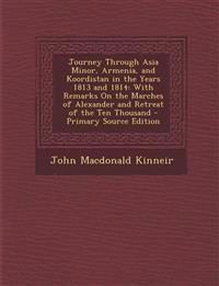 Journey Through Asia Minor, Armenia, and Koordistan in the Years 1813 and 1814: With Remarks on the Marches of Alexander and Retreat of the Ten Thousa
