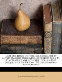 Liste Des Titres De Noblesse, Chevalerie Et Autres Maraues D'honneur, Accordees Par S. M. L'imperatrice Marie-therese, Des L'an 1741 Jusques A La Fin