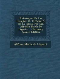 Refutacion De Las Herejias, Ó, El Triunfo De La Iglesia Por San Alfonso María De Ligorio... - Primary Source Edition