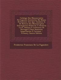 Catalogo Dos Manuscriptos Portuguezes Existentes No Museo Britannico: Em Que Tambem Se Dá Noticia Dos Manuscriptos Estrangeiros Relativos Á Historia C