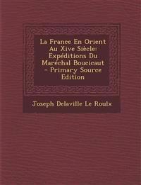 La France En Orient Au Xive Siècle: Expéditions Du Maréchal Boucicaut - Primary Source Edition