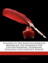 Staatsrecht Der Konstitutionellen Monarchie: Ein Handbuch Fur Geschaftsm Nner, Studirende J Nglinge Und Gebildete B Rger