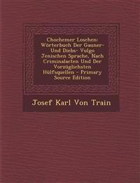 Chochemer Loschen: Wörterbuch Der Gauner- Und Diebs- Vulgo Jenischen Sprache, Nach Criminalacten Und Der Vorzüglichsten Hülfsquellen - Primary Source