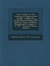 Core content of the teaching of large system change : output of a producing workshop, MIT Endicott House, Dedham, Massachusetts, August 1-4, 1977 - Pr