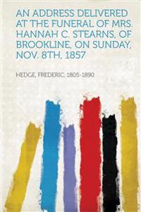 An Address Delivered at the Funeral of Mrs. Hannah C. Stearns, of Brookline, on Sunday, Nov. 8Th, 1857
