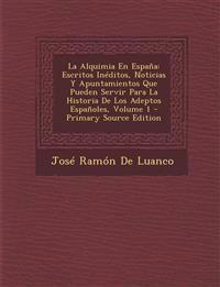 La Alquimia En Espana: Escritos Ineditos, Noticias y Apuntamientos Que Pueden Servir Para La Historia de Los Adeptos Espanoles, Volume 1 - PR