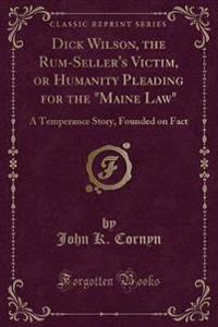 "Dick Wilson, the Rum-Seller's Victim, or Humanity Pleading for the ""Maine Law"""