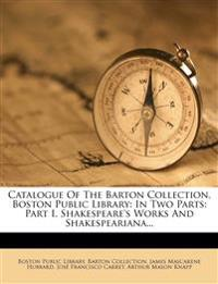 Catalogue Of The Barton Collection, Boston Public Library: In Two Parts: Part I, Shakespeare's Works And Shakespeariana...
