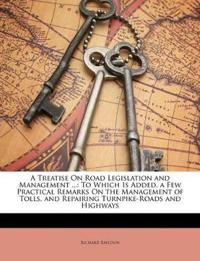 A Treatise On Road Legislation and Management ...: To Which Is Added, a Few Practical Remarks On the Management of Tolls, and Repairing Turnpike-Roads